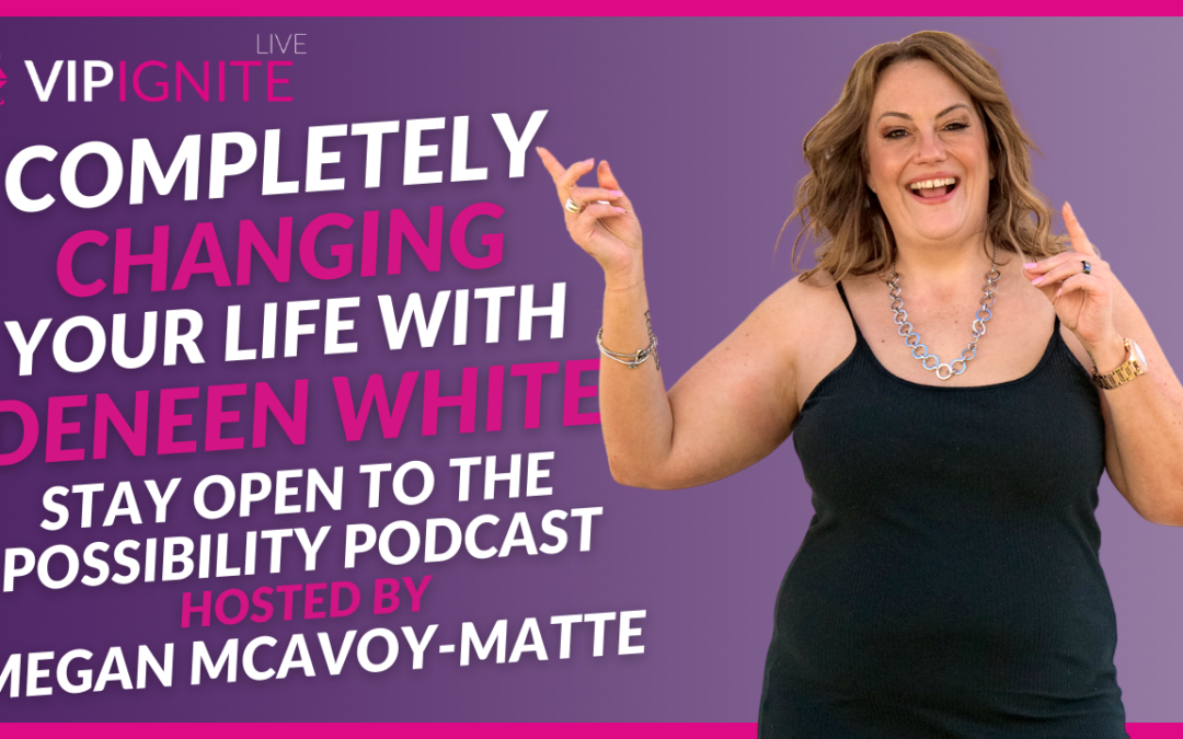Completely Changing Your Life with Deneen White on the Stay Open to the Possibility Podcast Hosted by Megan McAvoy-Matte